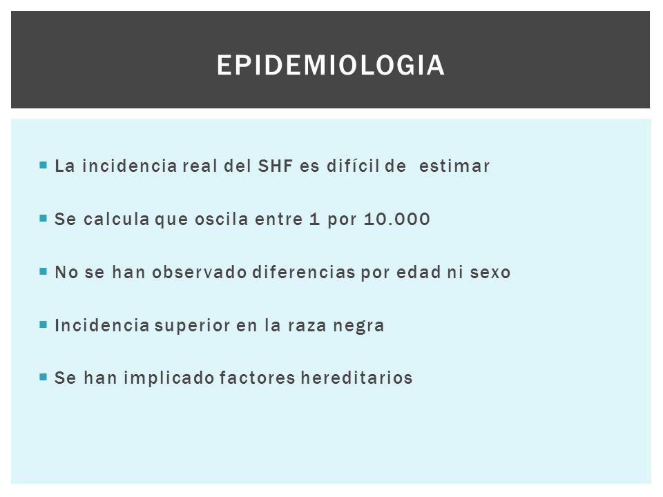  La incidencia real del SHF es difícil de estimar  Se calcula que oscila entre 1 por 10.000  No se han observado diferencias por edad ni sexo  Inc
