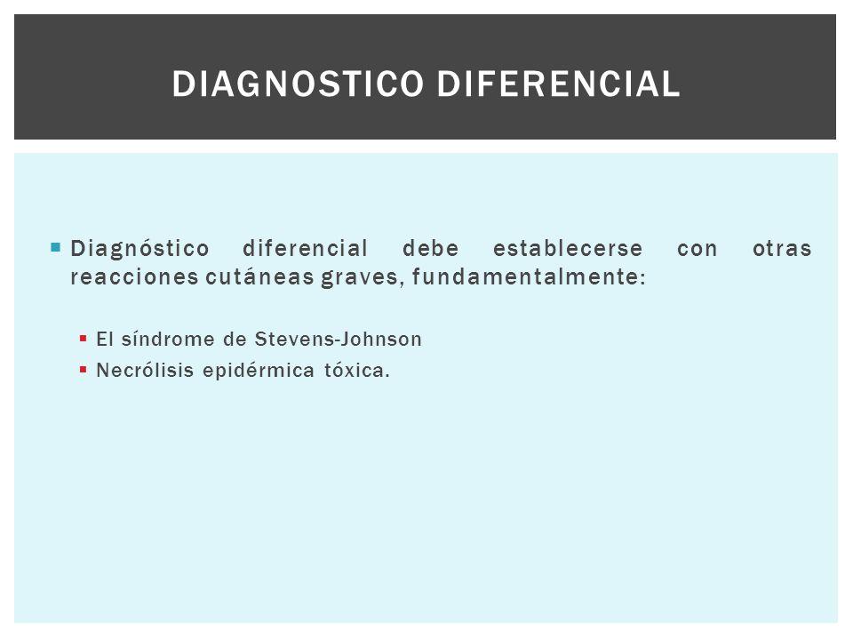  Diagnóstico diferencial debe establecerse con otras reacciones cutáneas graves, fundamentalmente:  El síndrome de Stevens-Johnson  Necrólisis epid