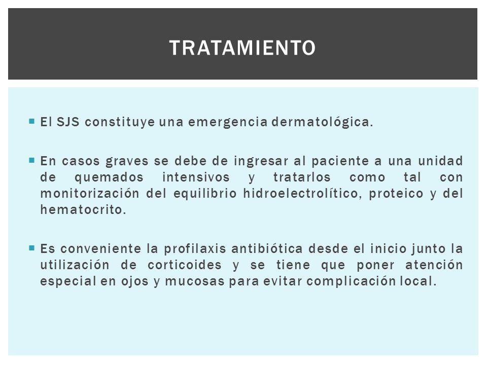  El SJS constituye una emergencia dermatológica.  En casos graves se debe de ingresar al paciente a una unidad de quemados intensivos y tratarlos co
