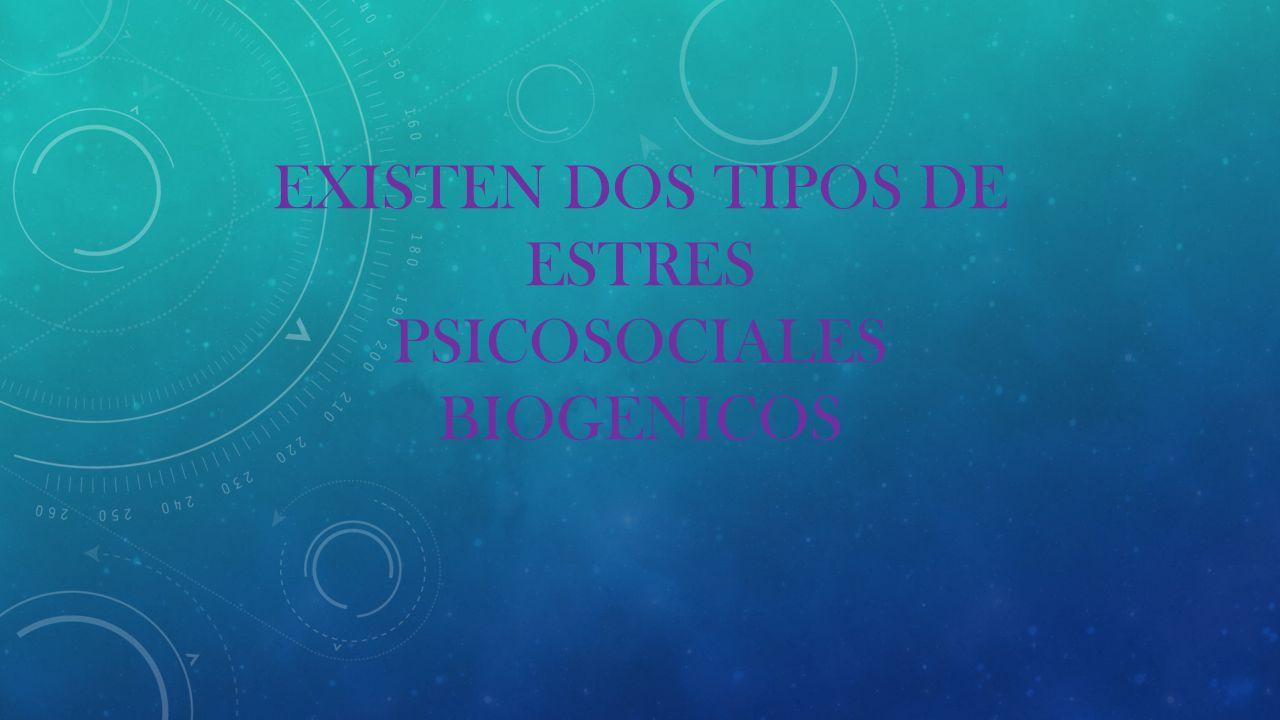 EXISTEN DOS TIPOS DE ESTRES PSICOSOCIALES BIOGENICOS