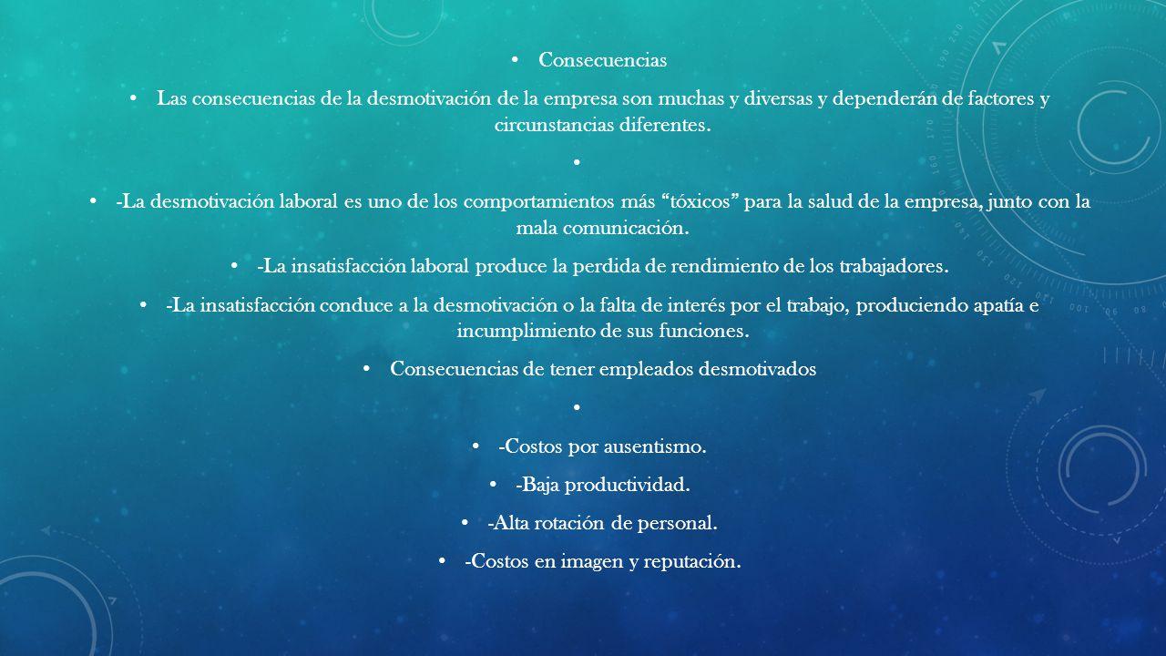 Consecuencias Las consecuencias de la desmotivación de la empresa son muchas y diversas y dependerán de factores y circunstancias diferentes.
