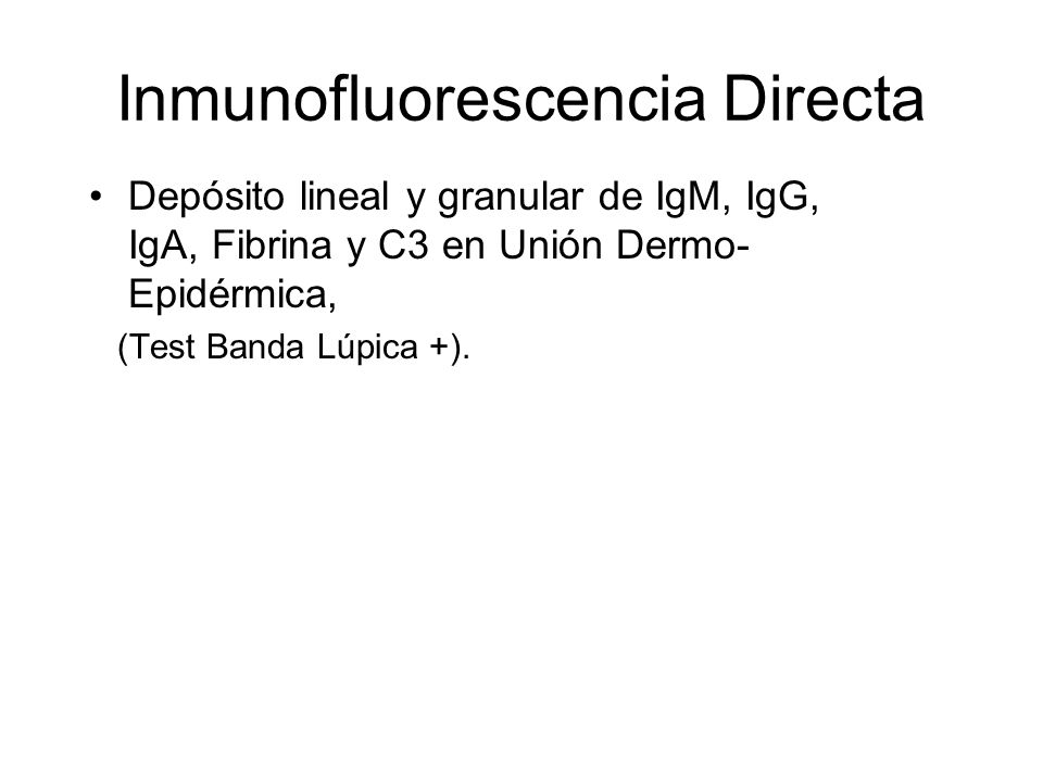 Inmunofluorescencia Directa Depósito lineal y granular de IgM, IgG, IgA, Fibrina y C3 en Unión Dermo- Epidérmica, (Test Banda Lúpica +).