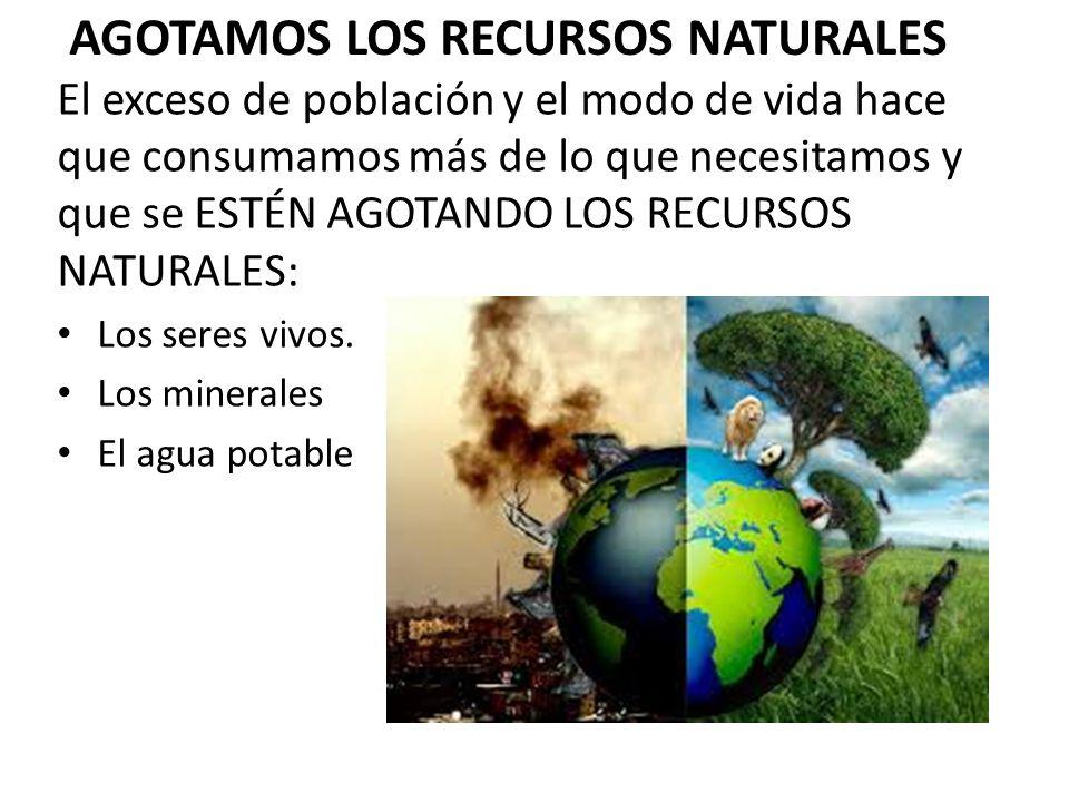 AGOTAMOS LOS RECURSOS NATURALES El exceso de población y el modo de vida hace que consumamos más de lo que necesitamos y que se ESTÉN AGOTANDO LOS REC