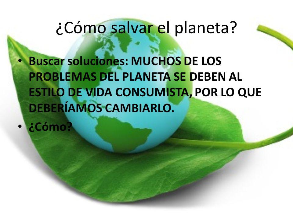 ¿Cómo salvar el planeta? Buscar soluciones: MUCHOS DE LOS PROBLEMAS DEL PLANETA SE DEBEN AL ESTILO DE VIDA CONSUMISTA, POR LO QUE DEBERÍAMOS CAMBIARLO