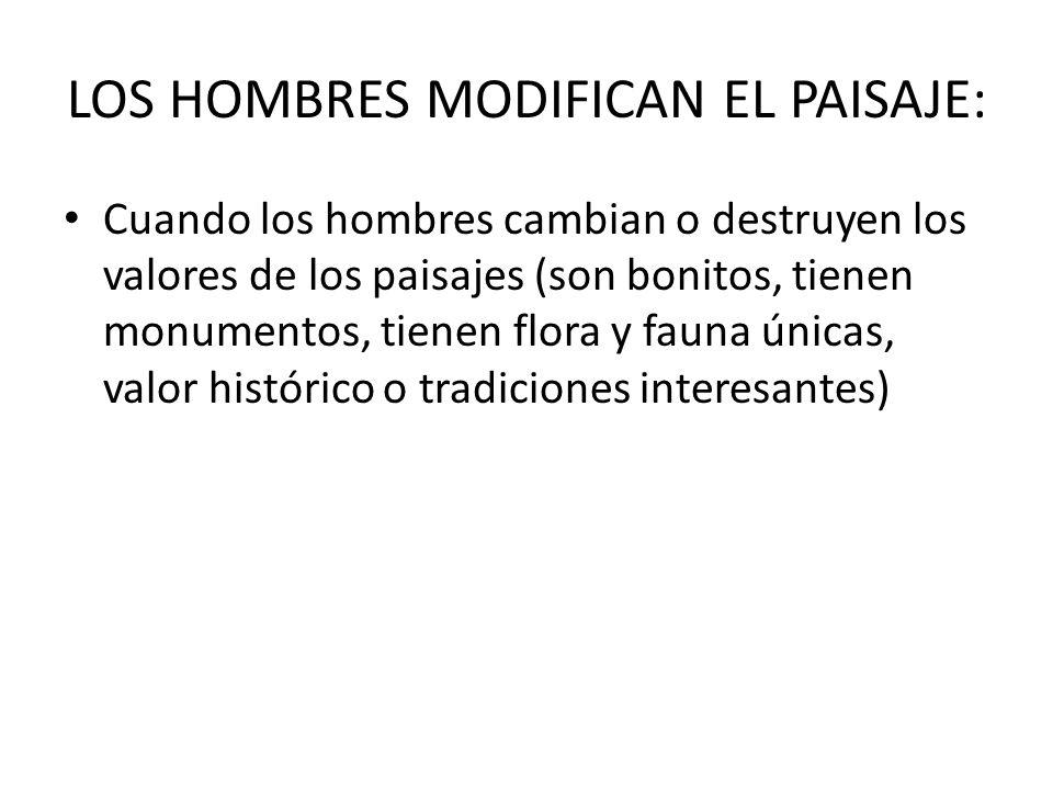 LOS HOMBRES MODIFICAN EL PAISAJE: Cuando los hombres cambian o destruyen los valores de los paisajes (son bonitos, tienen monumentos, tienen flora y f