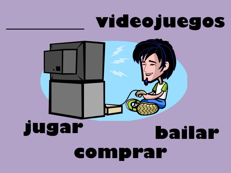 _________ videojuegos bailar jugar comprar