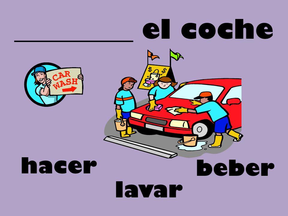 _________ el coche beber lavar hacer