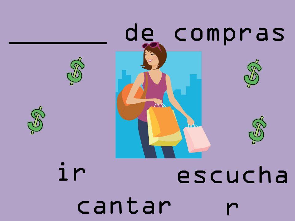 ______ de compras escucha r ir cantar