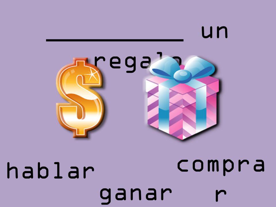 _________ un regalo hablar ganar compra r