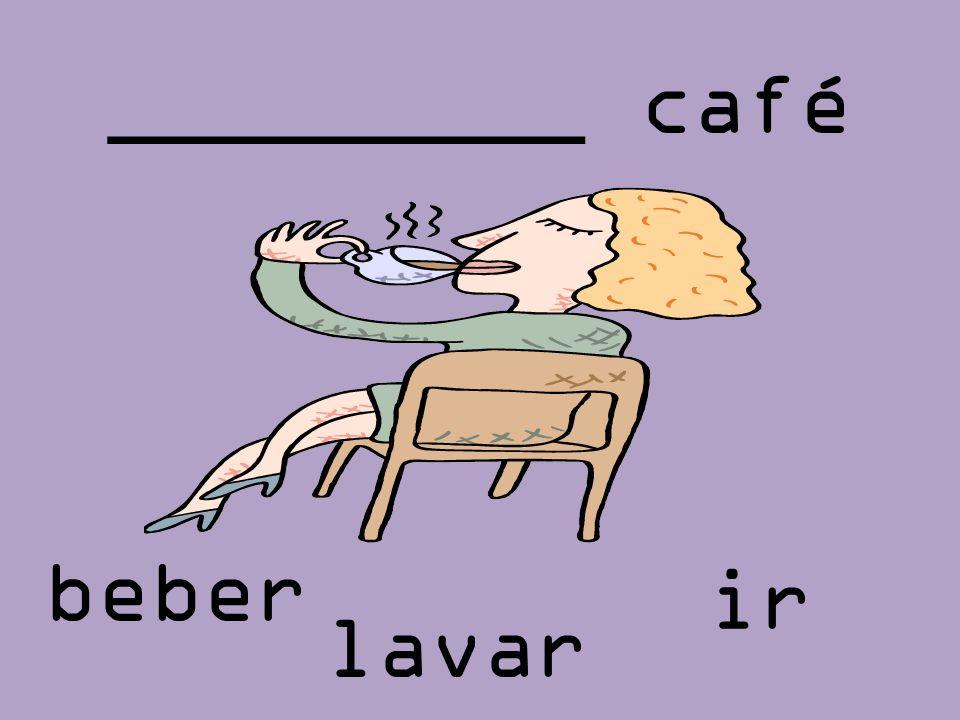 _________ café lavar ir beber