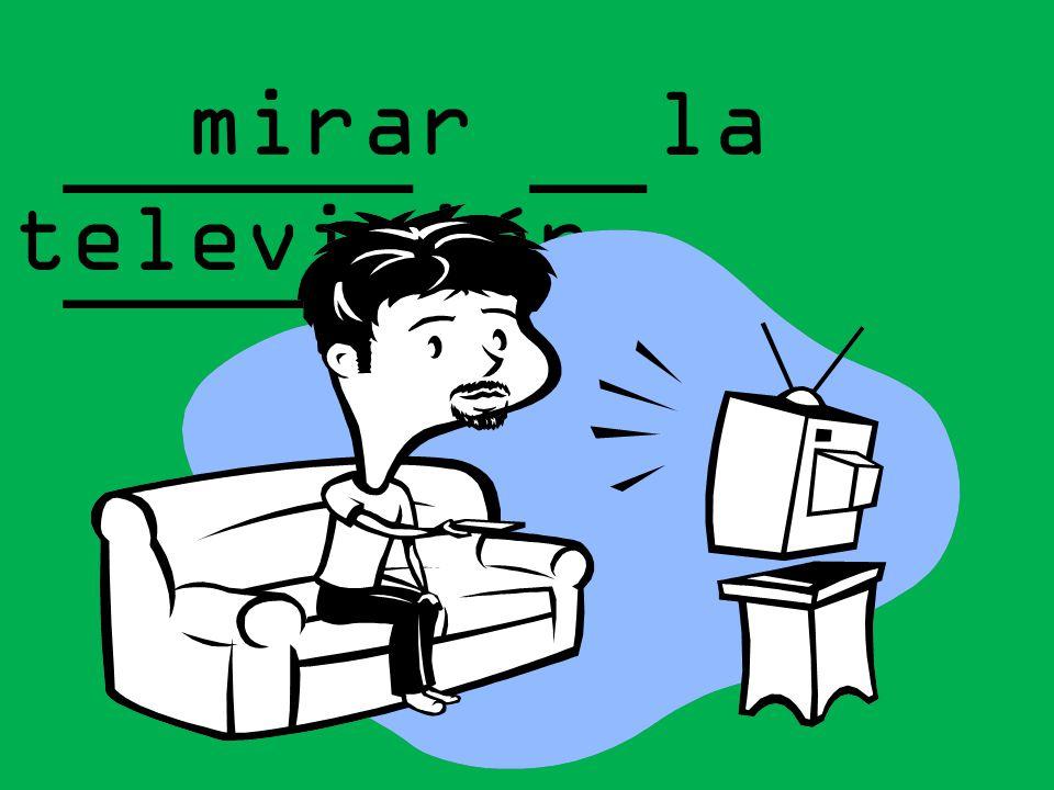______ __ _________ mirar la televisión