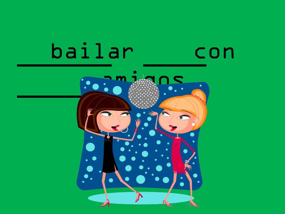 ______ ____ _______ bailar con amigos