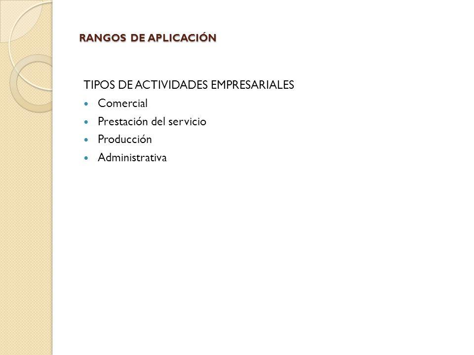 RANGOS DE APLICACIÓN TIPOS DE ACTIVIDADES EMPRESARIALES Comercial Prestación del servicio Producción Administrativa