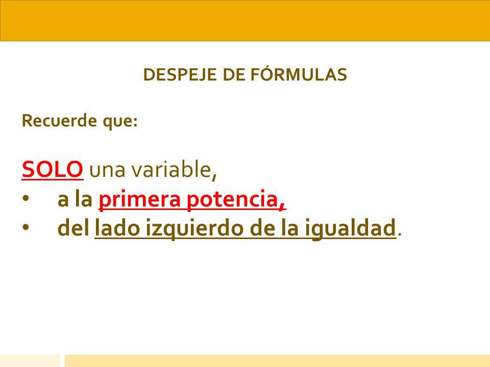 DESPEJE DE FÓRMULAS Recuerde que: SOLO una variable, a la primera potencia, del lado izquierdo de la igualdad.