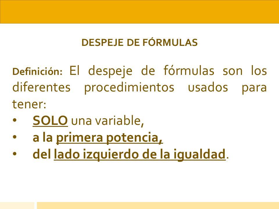 DESPEJE DE FÓRMULAS Definición: El despeje de fórmulas son los diferentes procedimientos usados para tener: SOLO una variable, a la primera potencia,