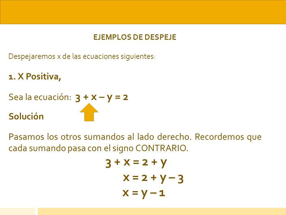 EJEMPLOS DE DESPEJE Despejaremos x de las ecuaciones siguientes: 1. X Positiva, Sea la ecuación: 3 + x – y = 2 Solución Pasamos los otros sumandos al