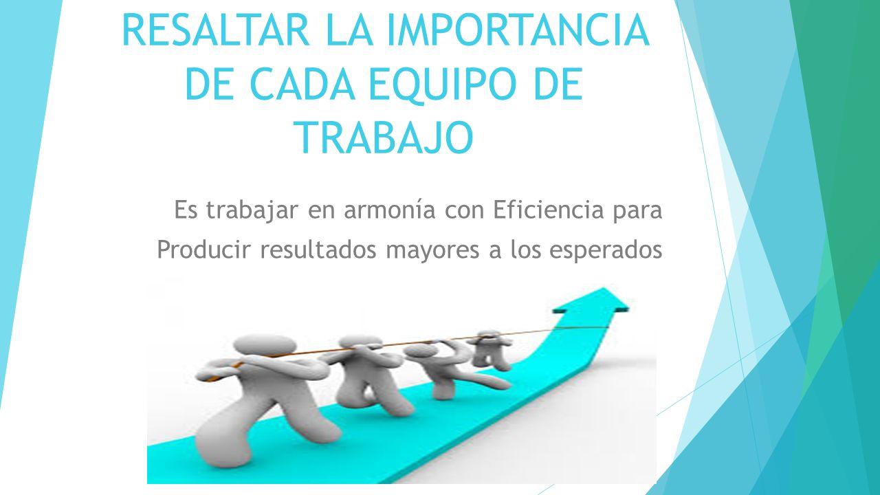 RESALTAR LA IMPORTANCIA DE CADA EQUIPO DE TRABAJO Es trabajar en armonía con Eficiencia para Producir resultados mayores a los esperados