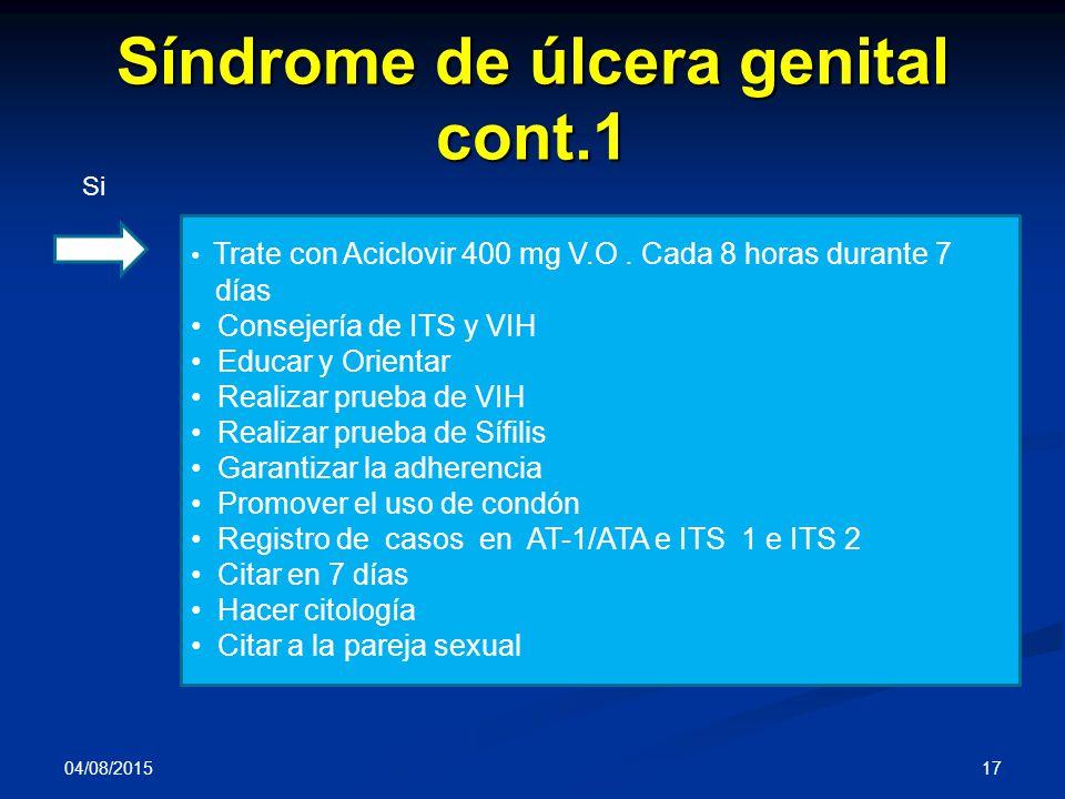Síndrome de úlcera genital cont.1 04/08/2015 17 Si Trate con Aciclovir 400 mg V.O. Cada 8 horas durante 7 días Consejería de ITS y VIH Educar y Orient
