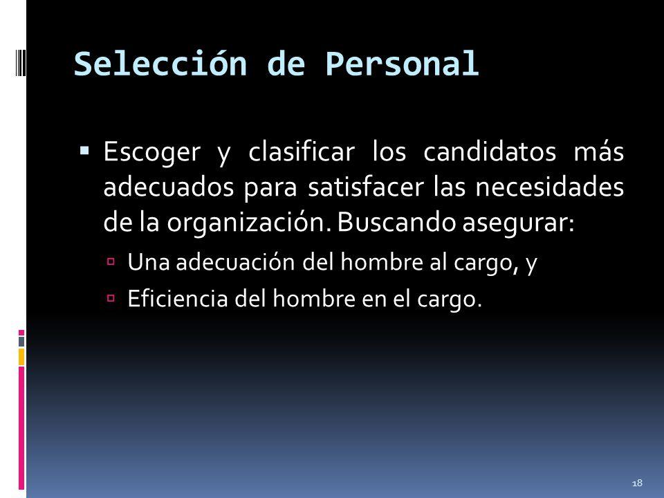 Selección de Personal  Escoger y clasificar los candidatos más adecuados para satisfacer las necesidades de la organización. Buscando asegurar:  Una