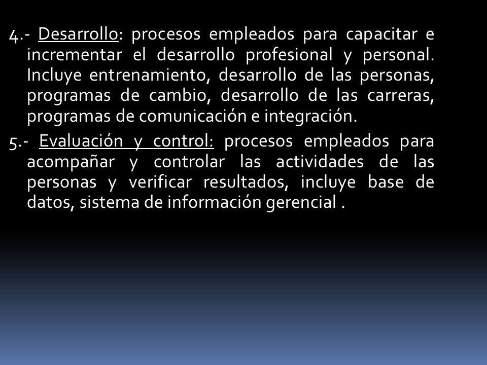 4.- Desarrollo: procesos empleados para capacitar e incrementar el desarrollo profesional y personal. Incluye entrenamiento, desarrollo de las persona