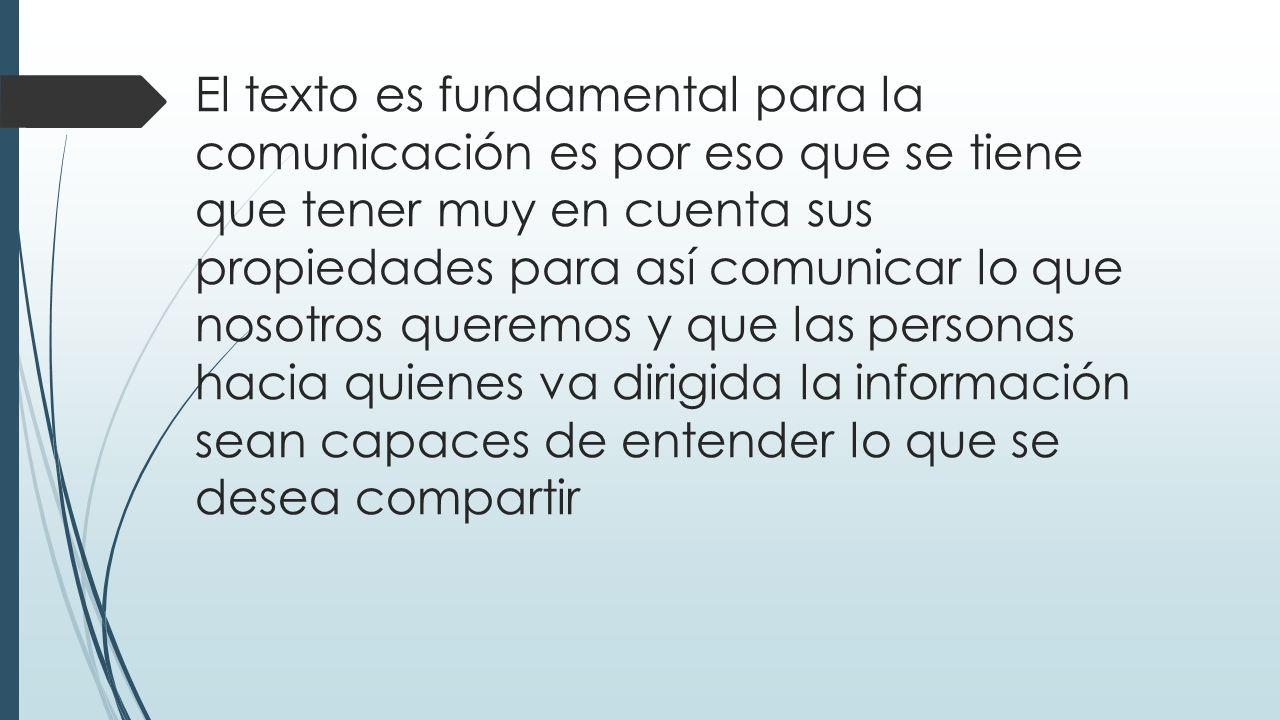 El texto es fundamental para la comunicación es por eso que se tiene que tener muy en cuenta sus propiedades para así comunicar lo que nosotros queremos y que las personas hacia quienes va dirigida la información sean capaces de entender lo que se desea compartir