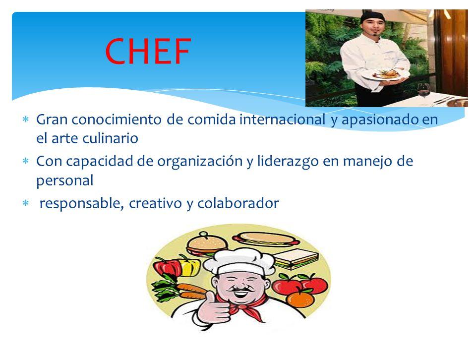 CHEF  Gran conocimiento de comida internacional y apasionado en el arte culinario  Con capacidad de organización y liderazgo en manejo de personal  responsable, creativo y colaborador
