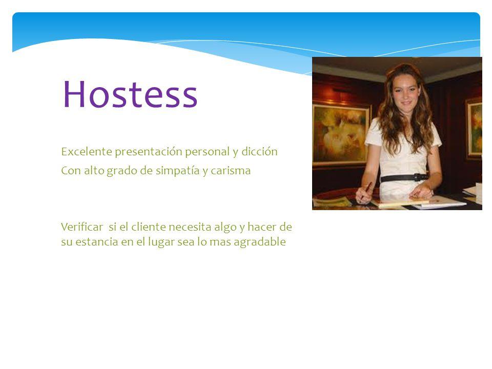 Excelente presentación personal y dicción Con alto grado de simpatía y carisma Verificar si el cliente necesita algo y hacer de su estancia en el lugar sea lo mas agradable Hostess