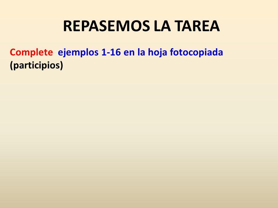 REPASEMOS LA TAREA Complete ejemplos 1-16 en la hoja fotocopiada (participios)