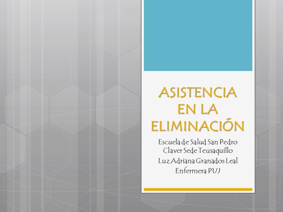 ASISTENCIA EN LA ELIMINACIÓN Escuela de Salud San Pedro Claver Sede Teusaquillo Luz Adriana Granados Leal Enfermera PUJ