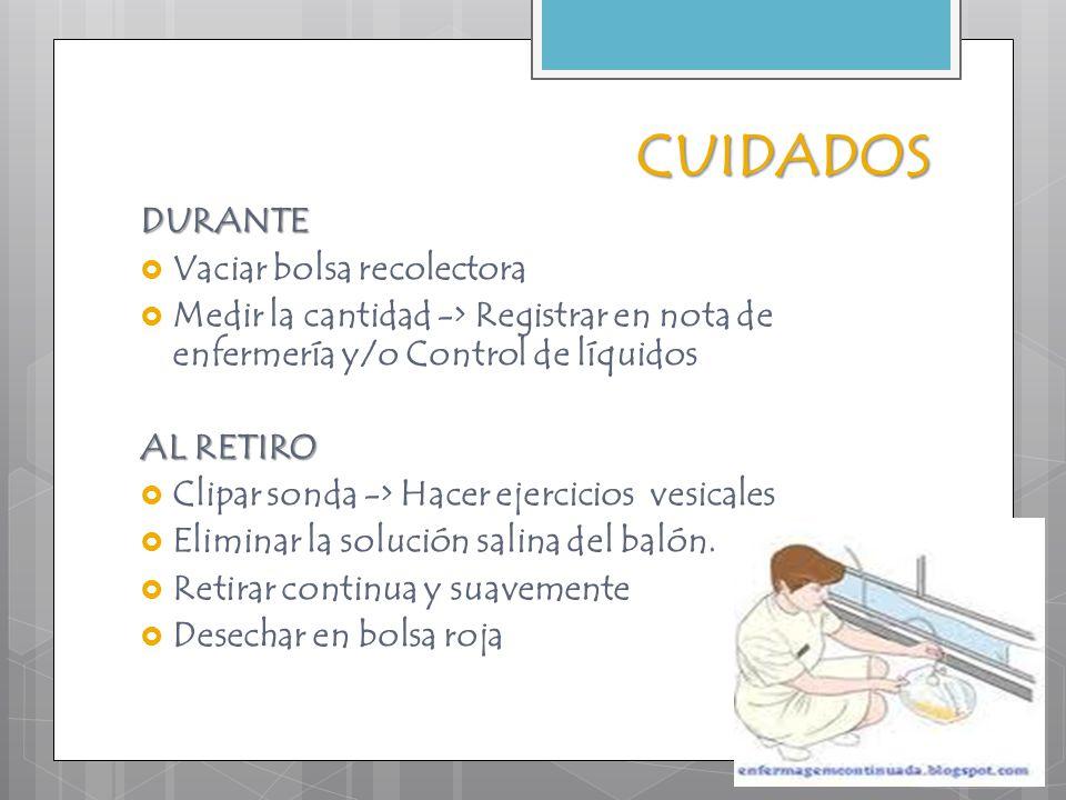 CUIDADOS DURANTE  Vaciar bolsa recolectora  Medir la cantidad -> Registrar en nota de enfermería y/o Control de líquidos AL RETIRO  Clipar sonda ->