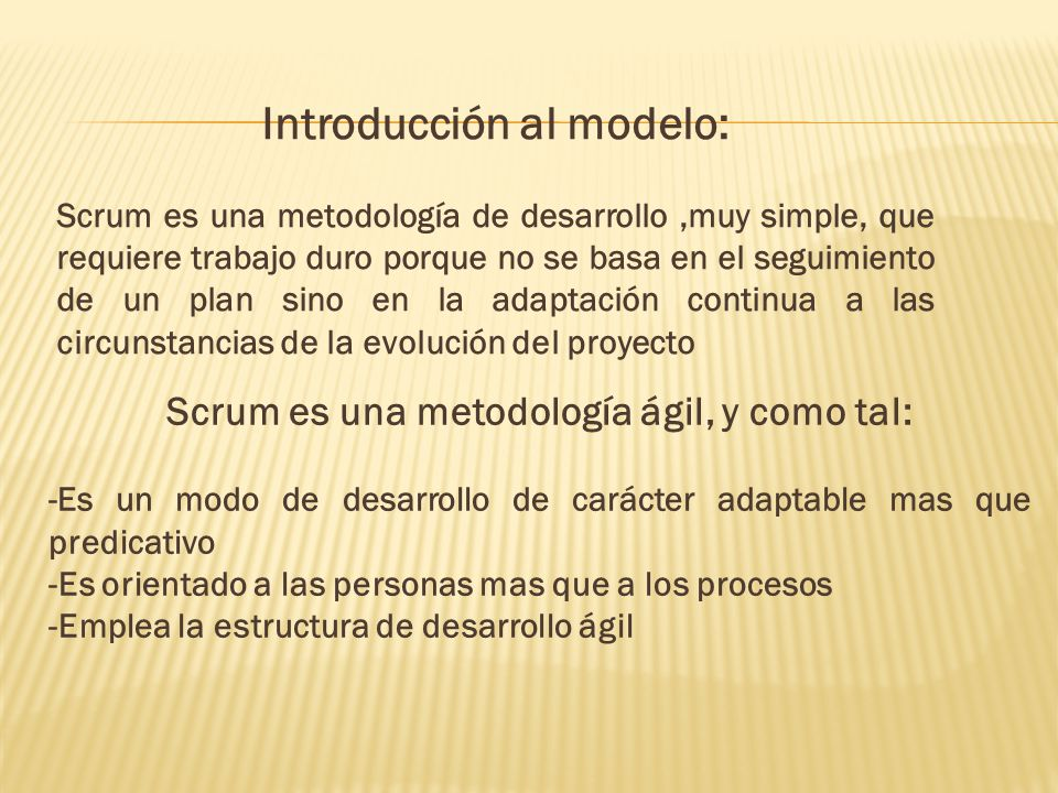 Introducción al modelo: Scrum es una metodología de desarrollo,muy simple, que requiere trabajo duro porque no se basa en el seguimiento de un plan sino en la adaptación continua a las circunstancias de la evolución del proyecto Scrum es una metodología ágil, y como tal: -Es un modo de desarrollo de carácter adaptable mas que predicativo -Es orientado a las personas mas que a los procesos -Emplea la estructura de desarrollo ágil