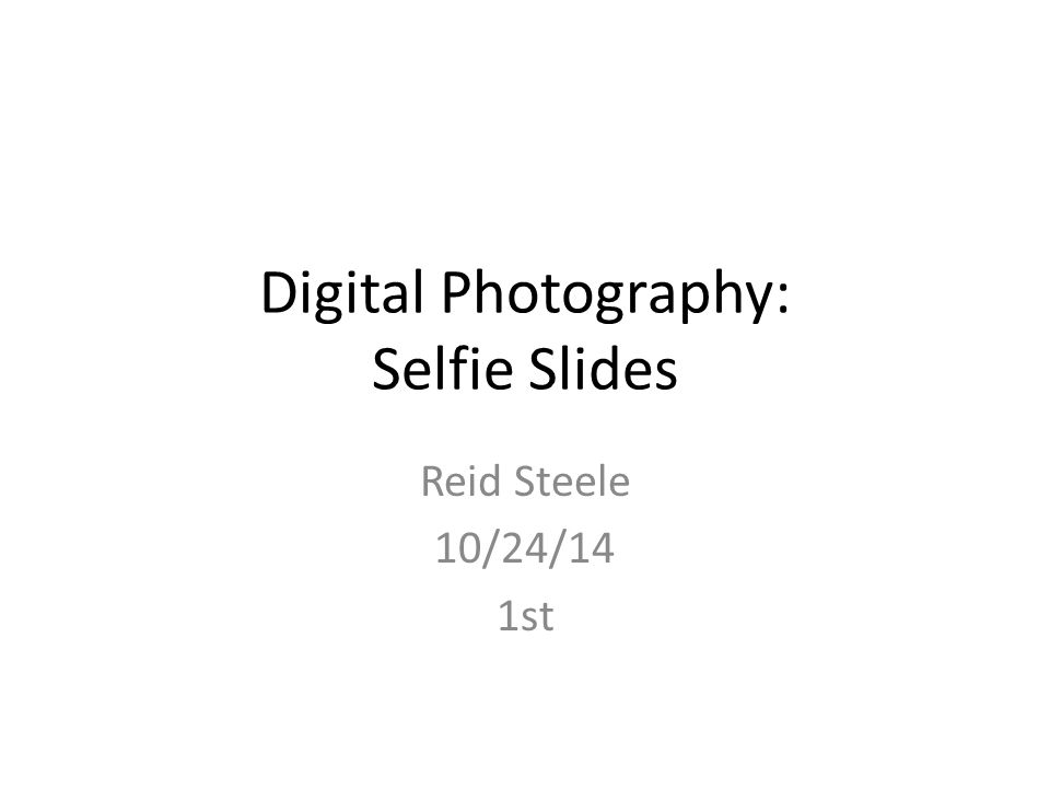 Digital Photography: Selfie Slides Reid Steele 10/24/14 1st