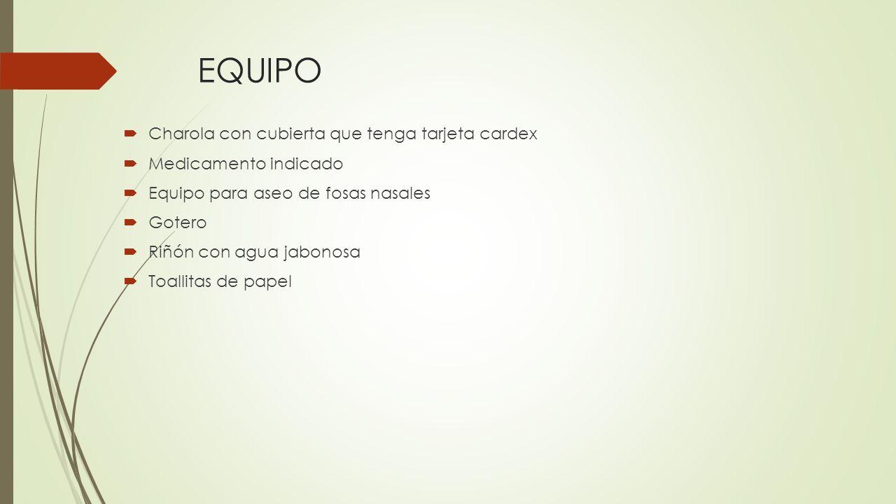 EQUIPO  Charola con cubierta que tenga tarjeta cardex  Medicamento indicado  Equipo para aseo de fosas nasales  Gotero  Riñón con agua jabonosa  Toallitas de papel