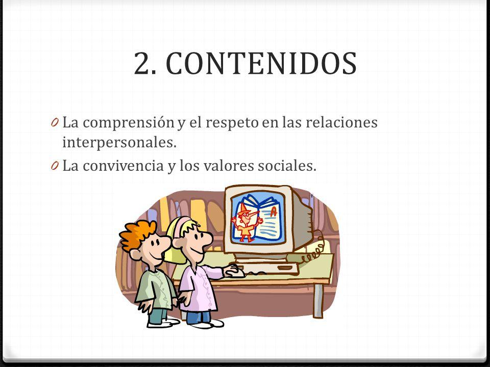2. CONTENIDOS 0 La comprensión y el respeto en las relaciones interpersonales. 0 La convivencia y los valores sociales.