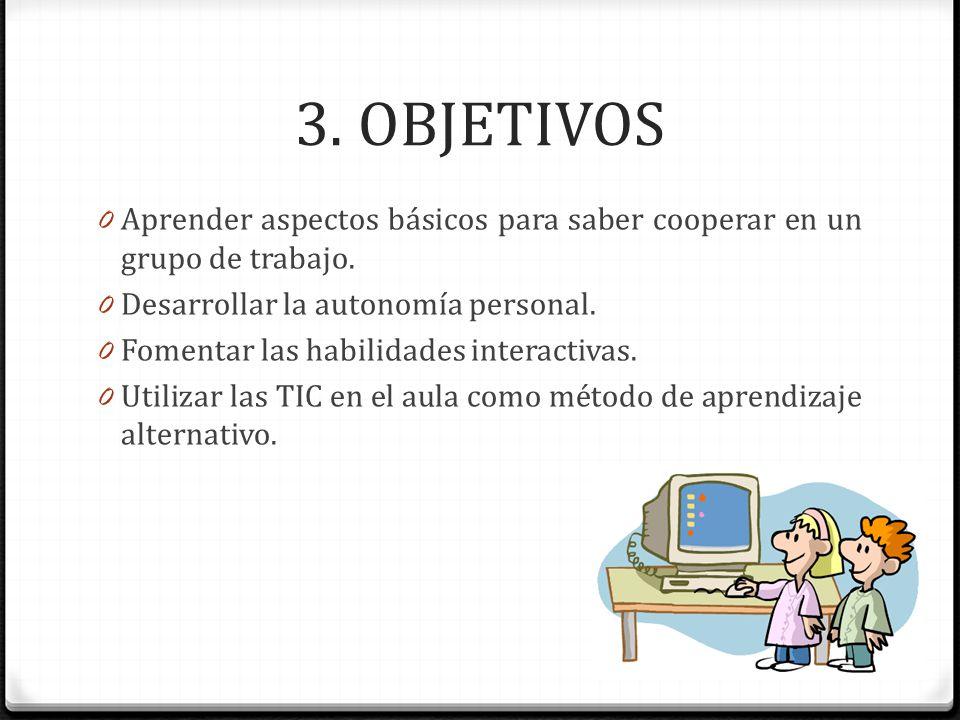 3. OBJETIVOS 0 Aprender aspectos básicos para saber cooperar en un grupo de trabajo. 0 Desarrollar la autonomía personal. 0 Fomentar las habilidades i