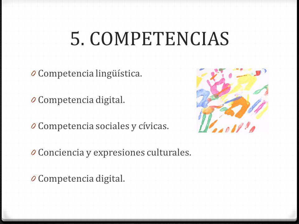 5. COMPETENCIAS 0 Competencia lingüística. 0 Competencia digital. 0 Competencia sociales y cívicas. 0 Conciencia y expresiones culturales. 0 Competenc