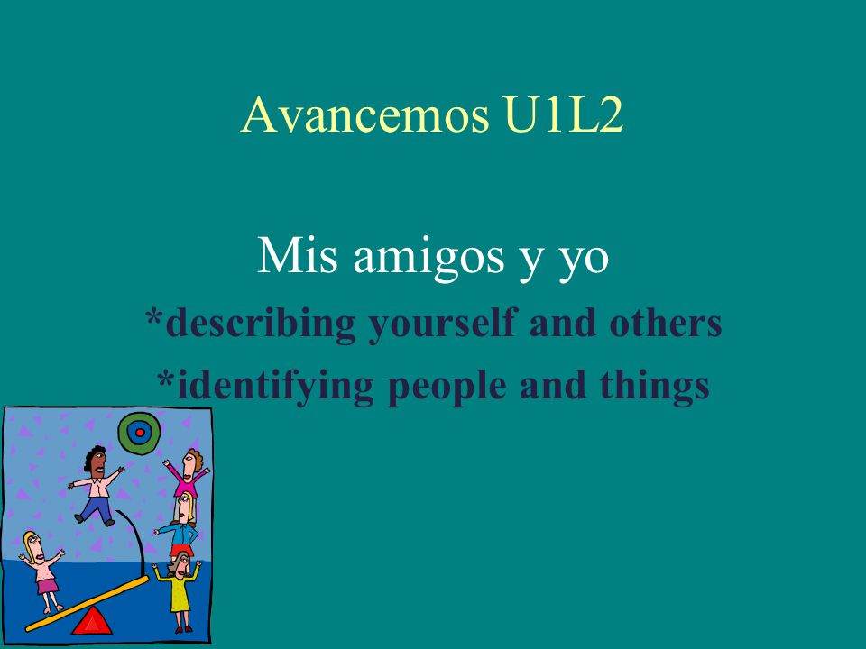 Avancemos U1L2 Mis amigos y yo *describing yourself and others *identifying people and things