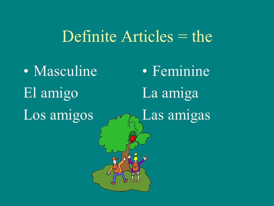 Definite Articles = the Masculine El amigo Los amigos Feminine La amiga Las amigas