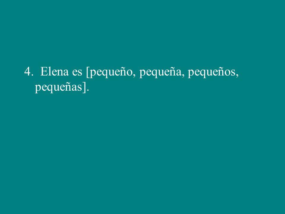 4. Elena es [pequeño, pequeña, pequeños, pequeñas].