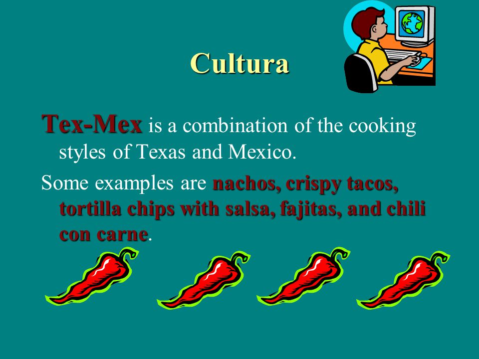 Cultura Tex-Mex Tex-Mex is a combination of the cooking styles of Texas and Mexico.