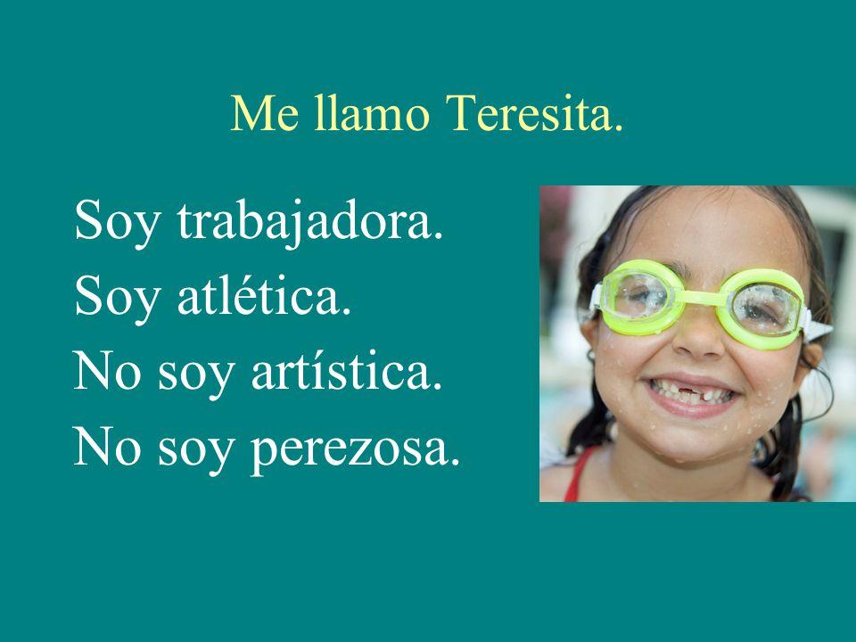 Me llamo Teresita. Soy trabajadora. Soy atlética. No soy artística. No soy perezosa.