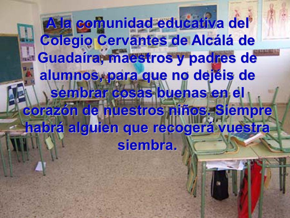 A la comunidad educativa del Colegio Cervantes de Alcálá de Guadaíra, maestros y padres de alumnos, para que no dejéis de sembrar cosas buenas en el corazón de nuestros niños.