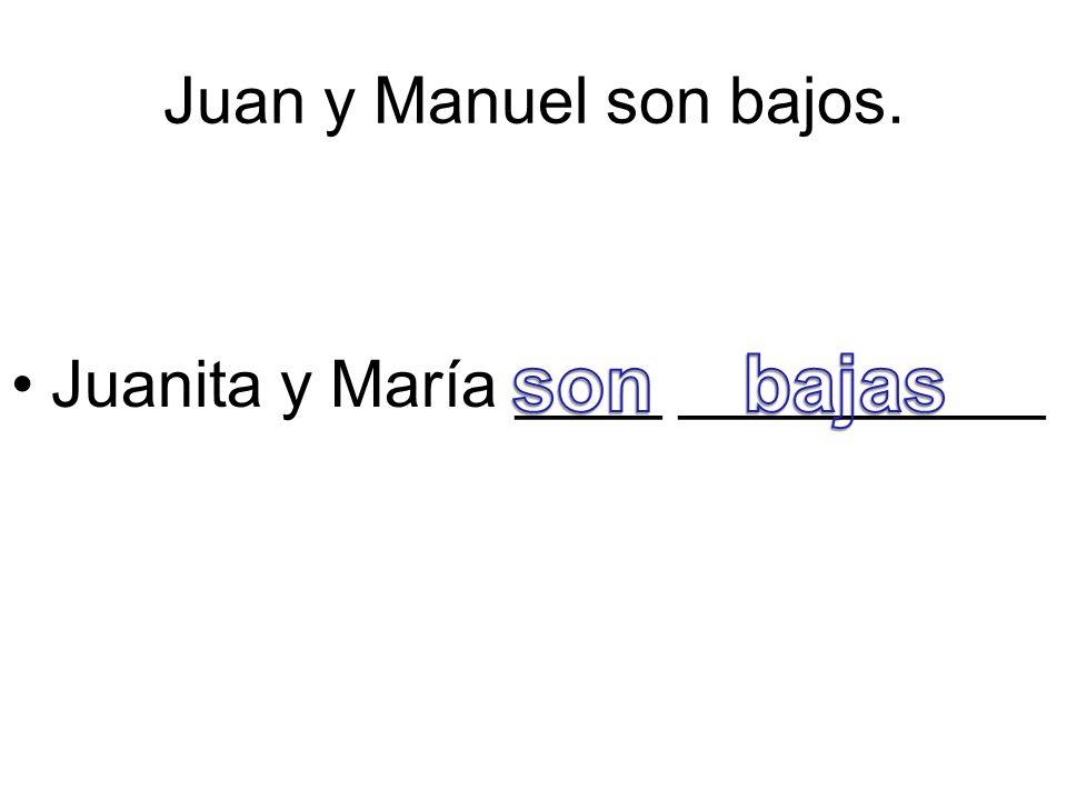 Juan y Manuel son bajos. Juanita y María ____ __________