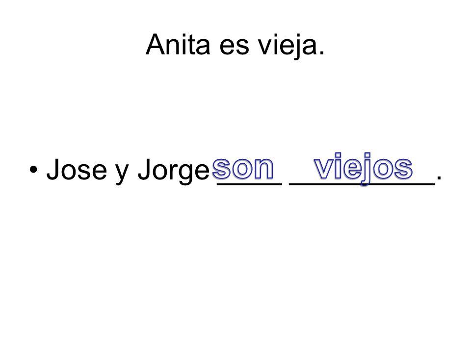 Anita es vieja. Jose y Jorge ____ _________.