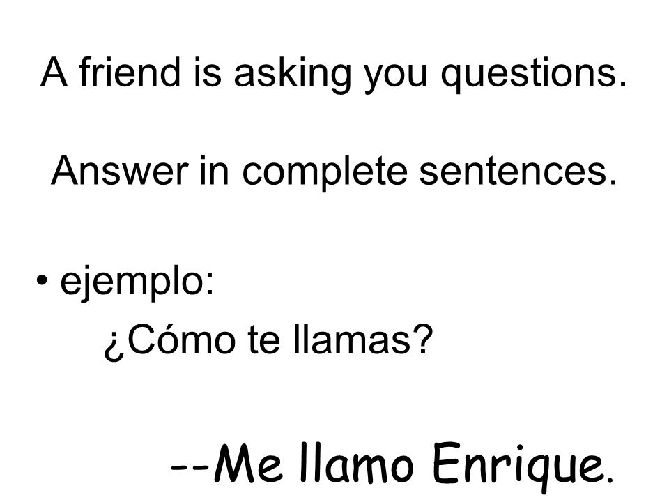 A friend is asking you questions. Answer in complete sentences.