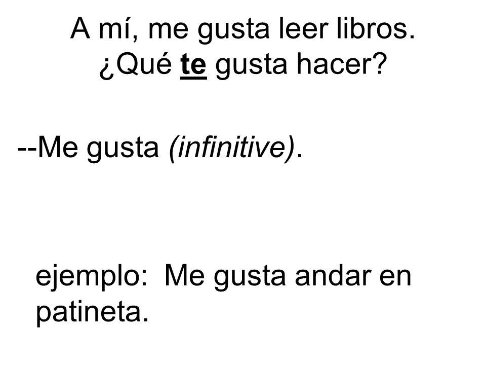 A mí, me gusta leer libros. ¿Qué te gusta hacer. --Me gusta (infinitive).