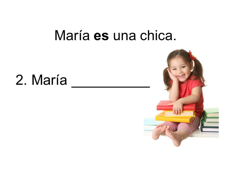 2. María __________ María es una chica.