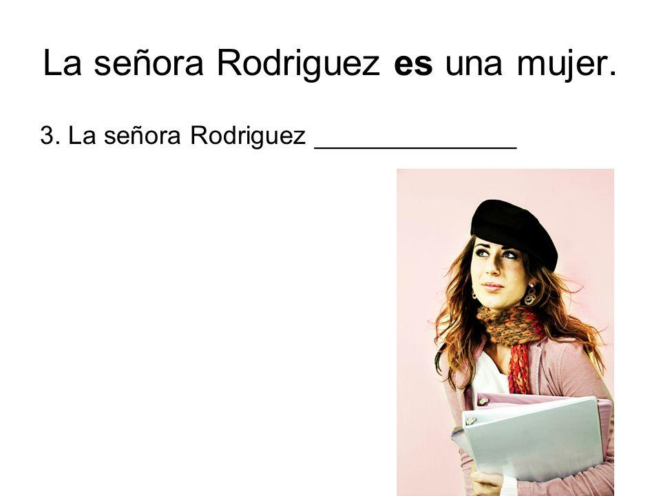 La señora Rodriguez es una mujer. 3. La señora Rodriguez ______________