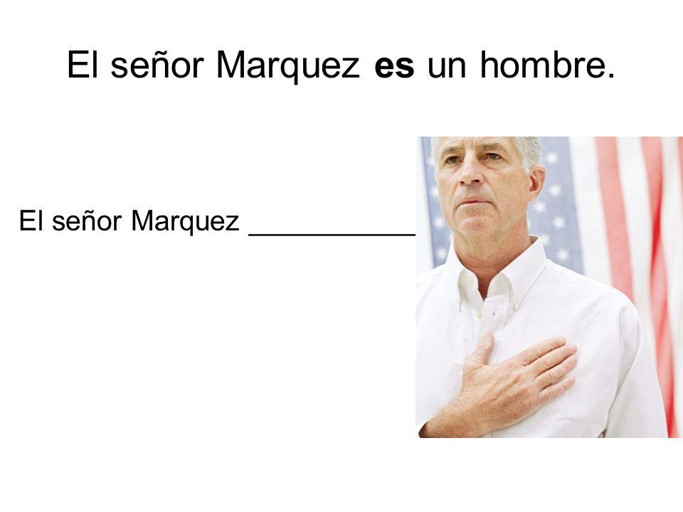 El señor Marquez es un hombre. El señor Marquez _____________
