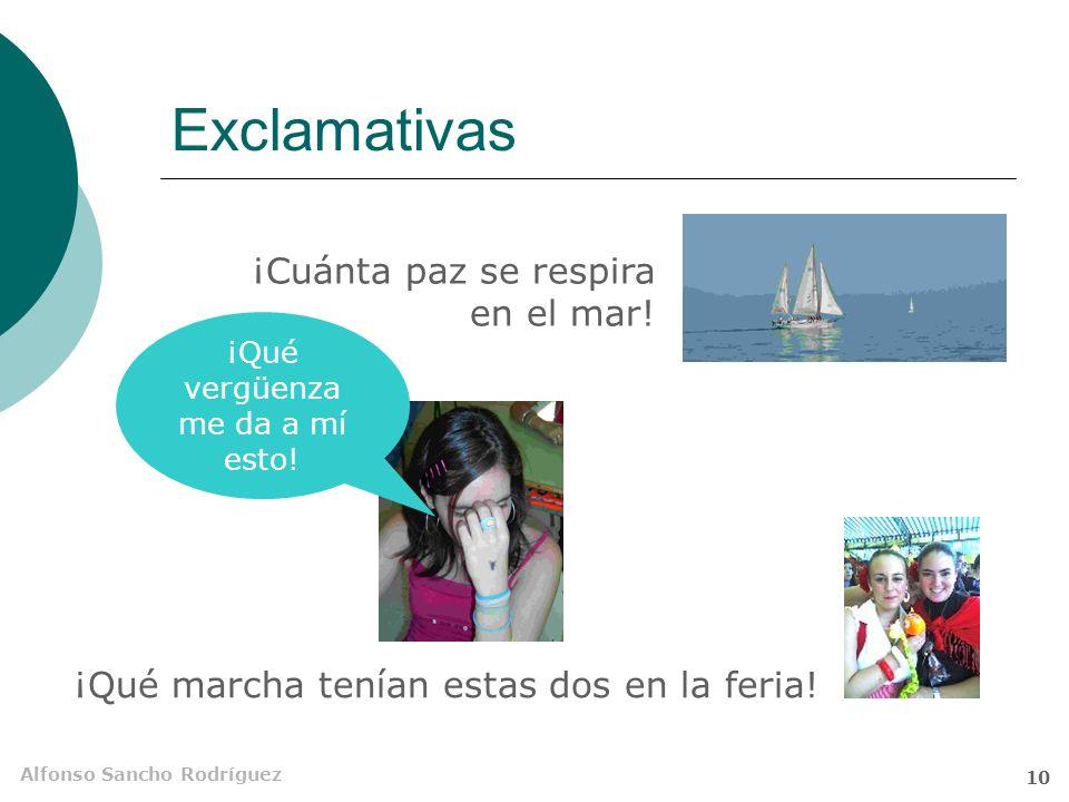 Alfonso Sancho Rodríguez 9 Exclamativas Trasmiten emoción u énfasis especial Comparten marcas con las interrogativas A veces, basta la entonación para convertir una enunciativa en exclamativa